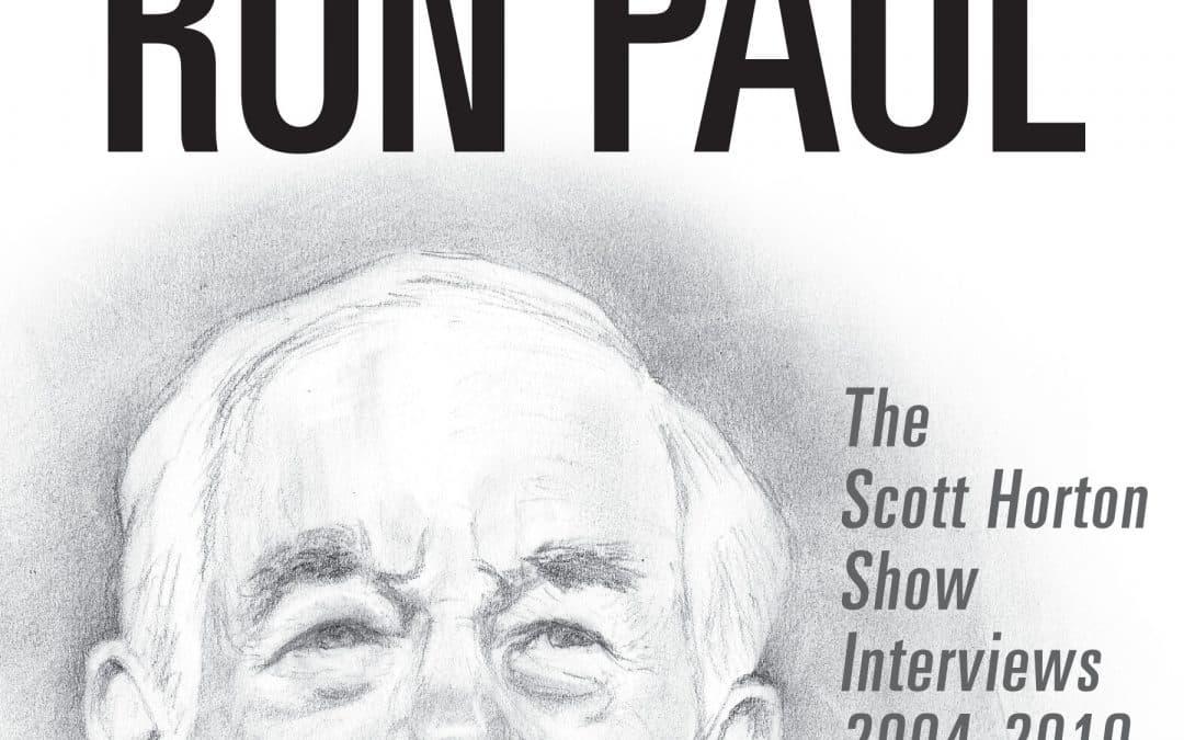 The Great Ron Paul: The Scott Horton Show Interviews 2004–2019